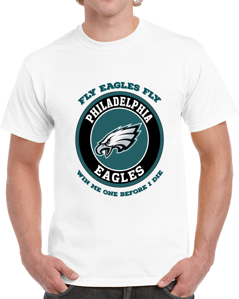 Fly Eagles Fly Win Me One Before I Die Tshirt (all Styles And Colors Available)