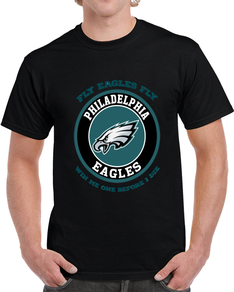 Fly Eagles Fly Win Me One Before I Die Philadelphia Football Team Tshirt