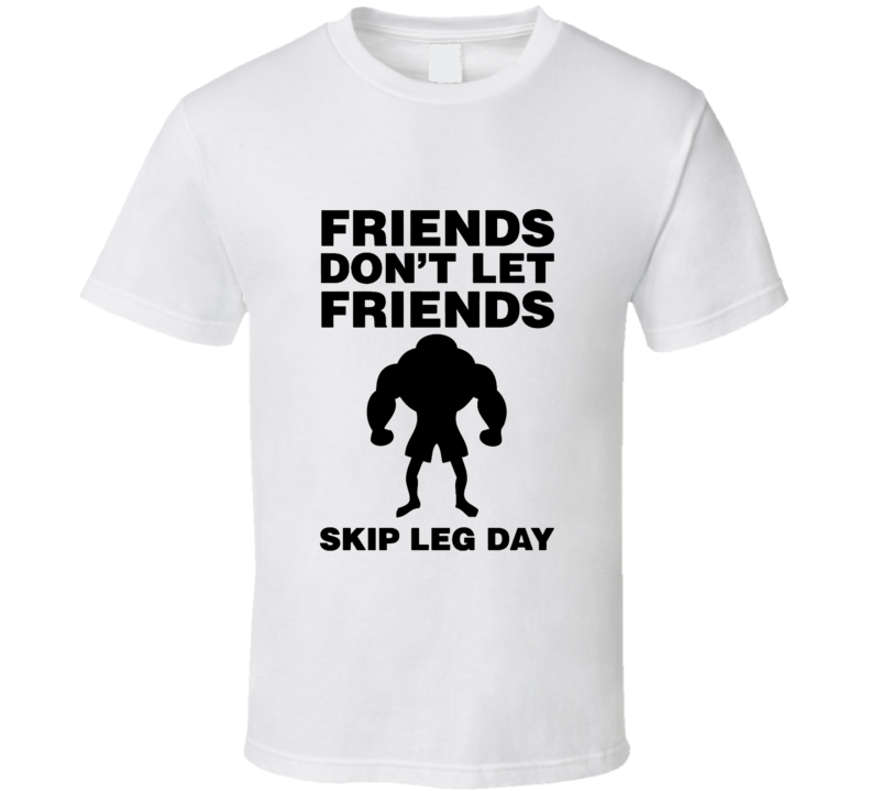 Friends Don't Let Friends Skip Leg Day T Shirt