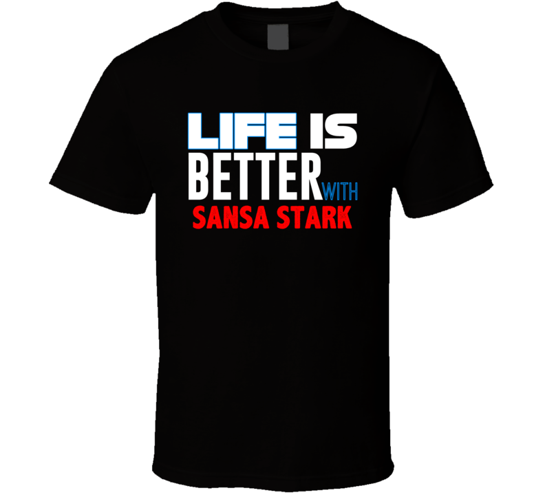 Life Is Better With Sansa Stark Favorite Novel Character Fan T Shirt