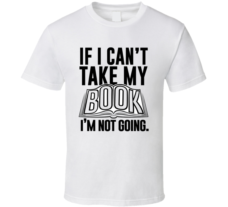 If I Can't Take My Book Not Going Funny Reading Hobby Obsessed T Shirt