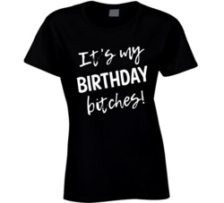 It's My Birthday, Bitches! T Shirt