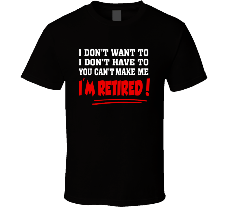 I'm Retired and You Can't Make Me T Shirt