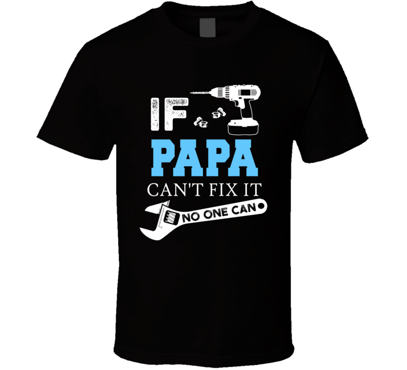 If Papa Can't Fix It, No One Can T Shirt