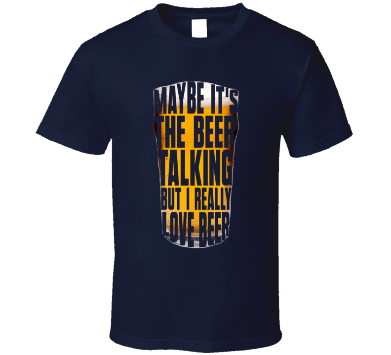 Maybe It's The Beer Talking... T Shirt