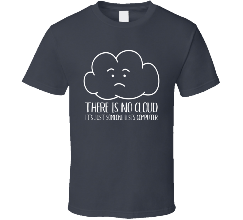 There Is No Cloud It's Just Someone Else's Computer T Shirt