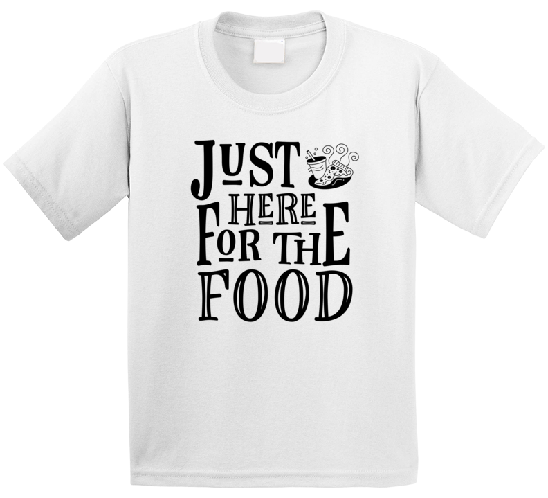 Just Here For The Food T Shirt