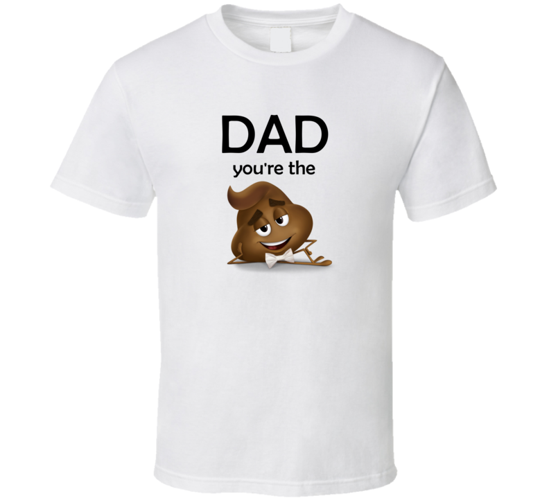 Dad You're The Shit T Shirt