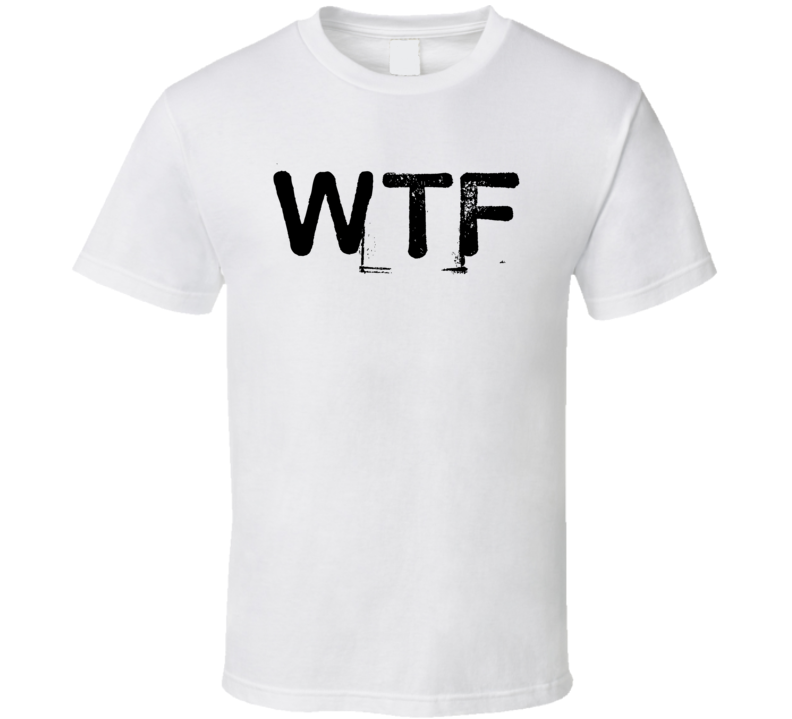 Wtf What The Fuck T Shirt