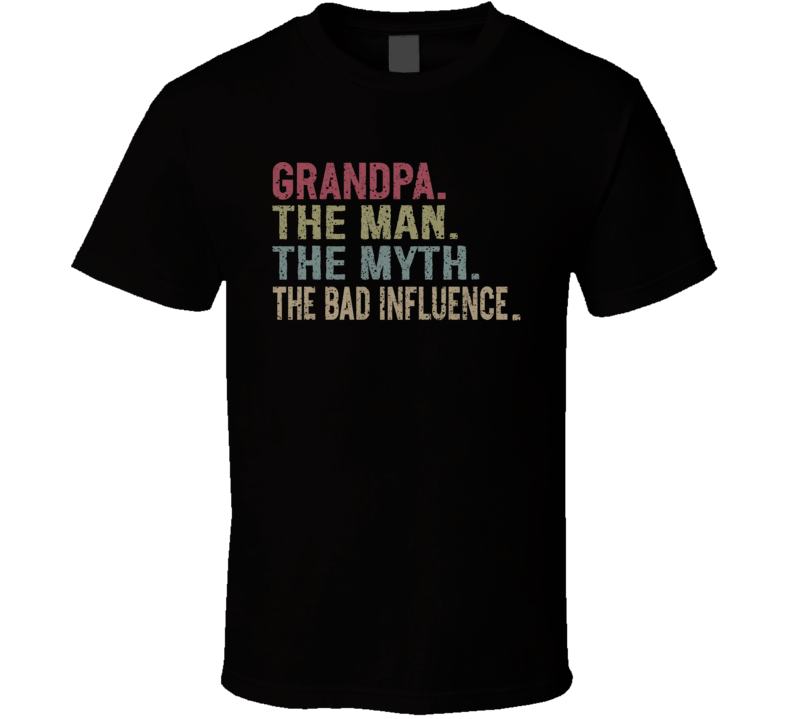 Grandpa. The Man. The Myth. The Bad Influence. T Shirt