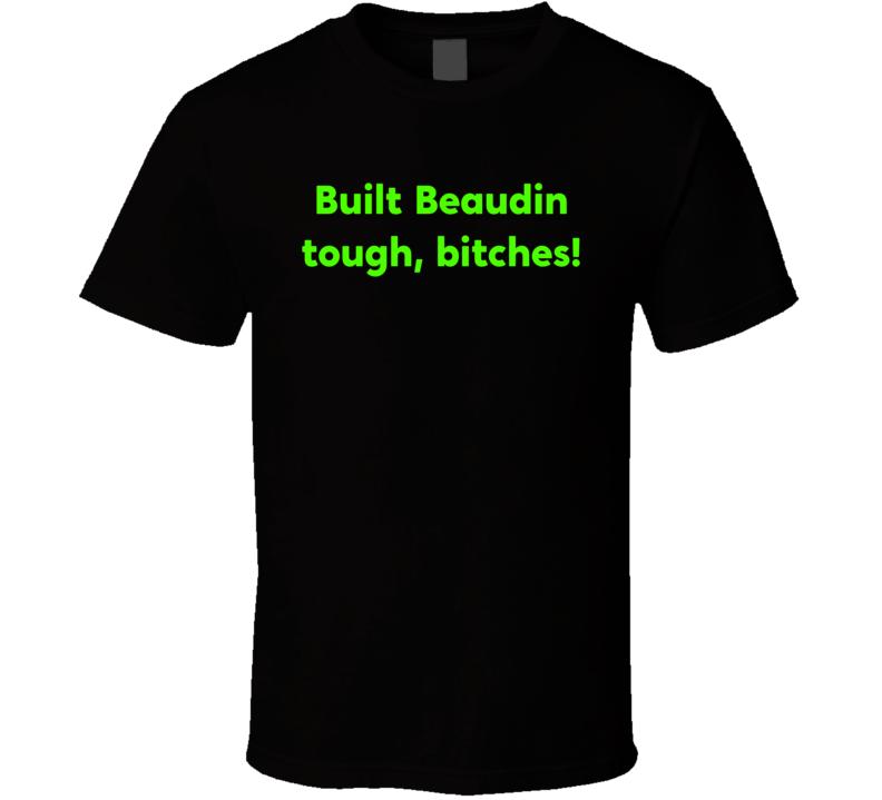 Built Beaudin Tough, Bitches! T Shirt