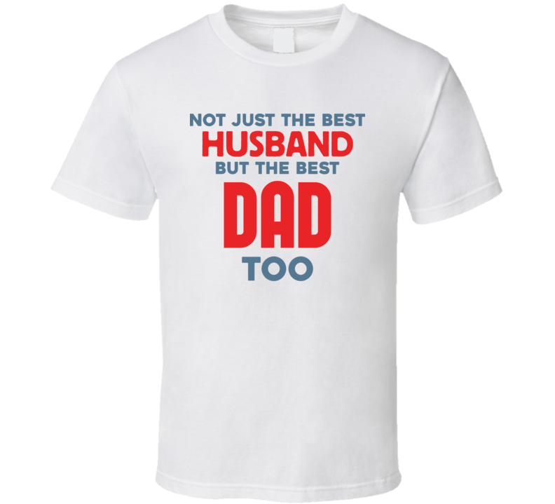 Not Just The Best Husband But The Best Dad Too T Shirt