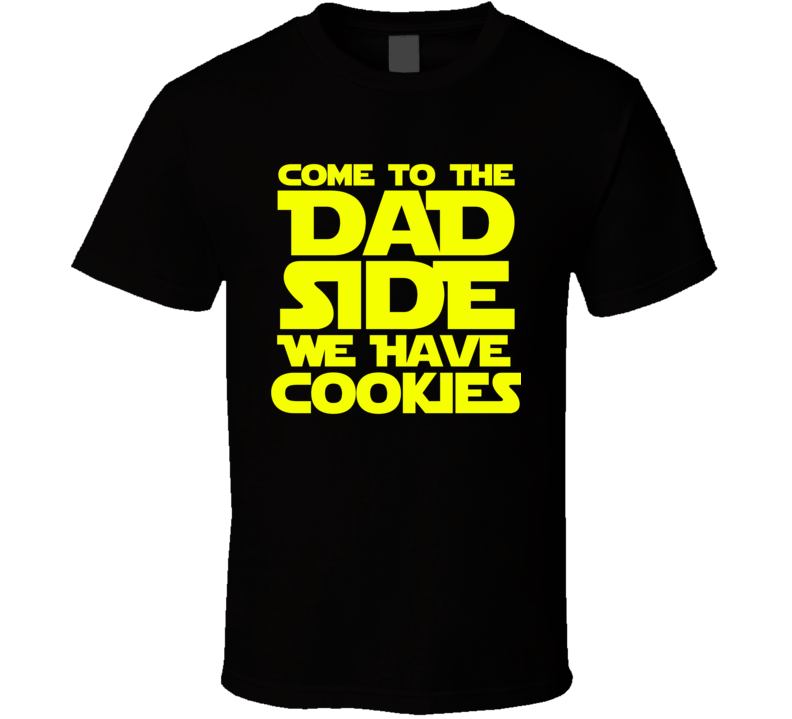Come To The Dad Side We Have Cookies T Shirt