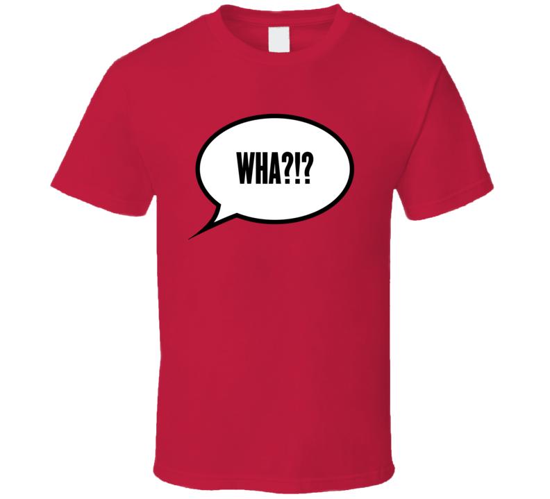 Wha?!? T Shirt