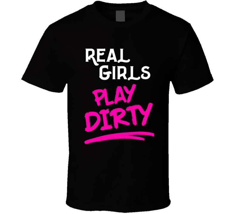 Real Girls Play Dirty T Shirt