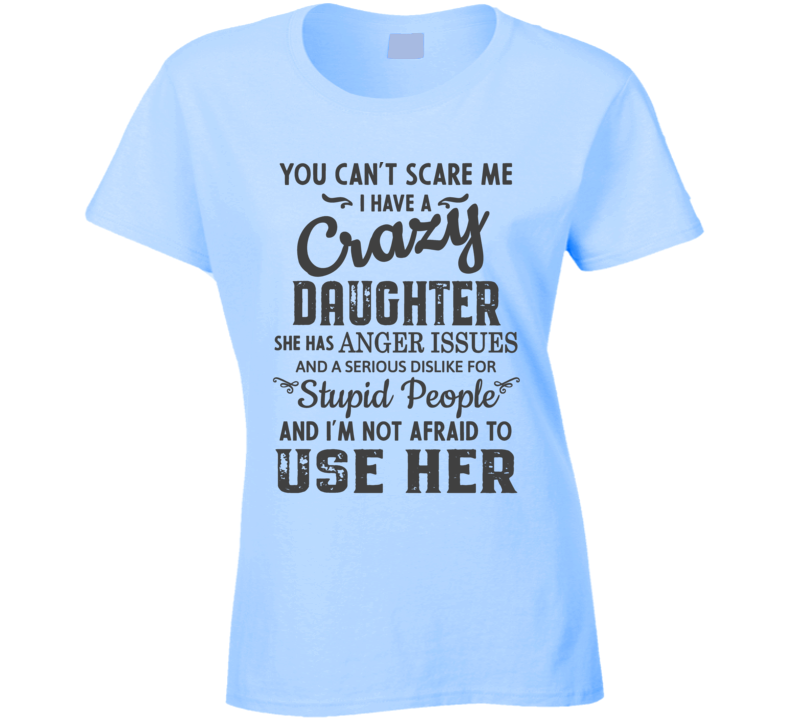 I Have A Crazy Daughter & Am Not Afraid To Use Her T Shirt
