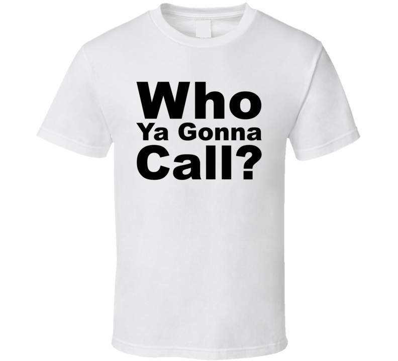 Who Ya Gonna Call? T Shirt