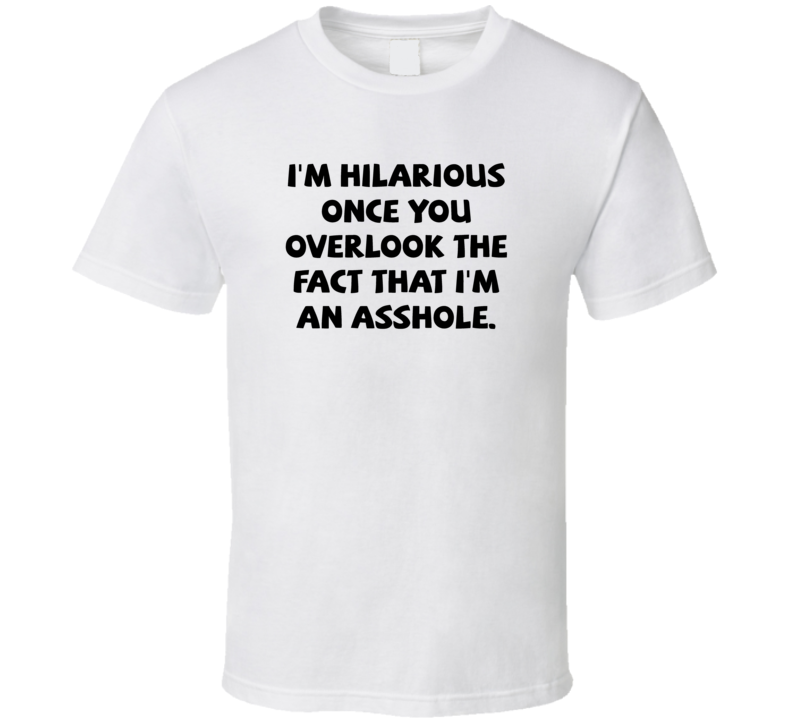 I'm Hilarious Once You Overlook The Fact That I'm An Asshole T Shirt