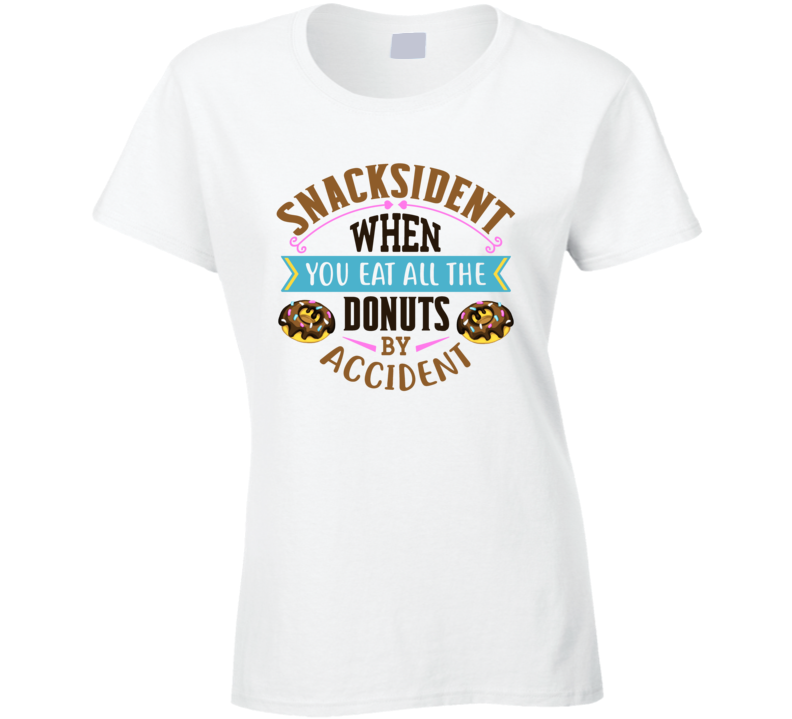 Snacksident When You Eat All The Donuts By Accident Ladies T Shirt