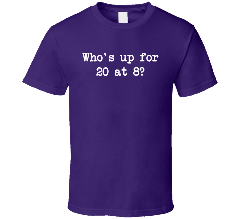 Who's Up For 20 At 8? T Shirt