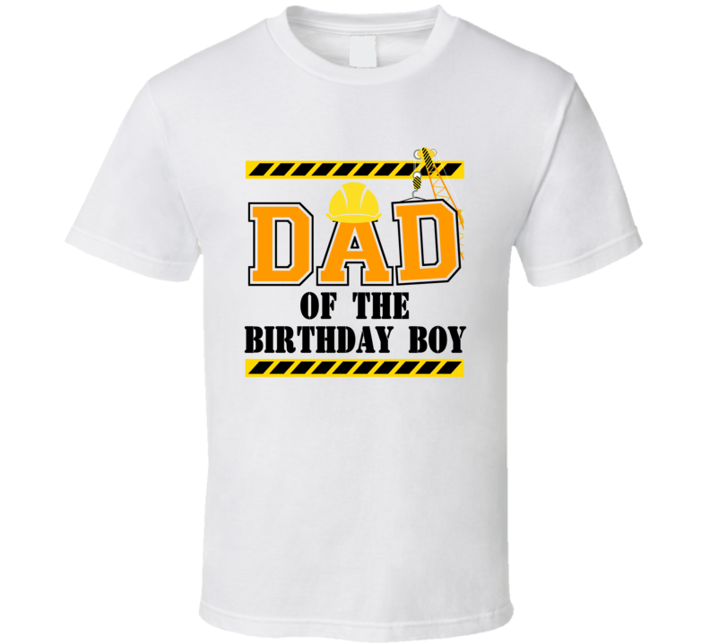 Construction - Dad Of The Birthday Boy T Shirt