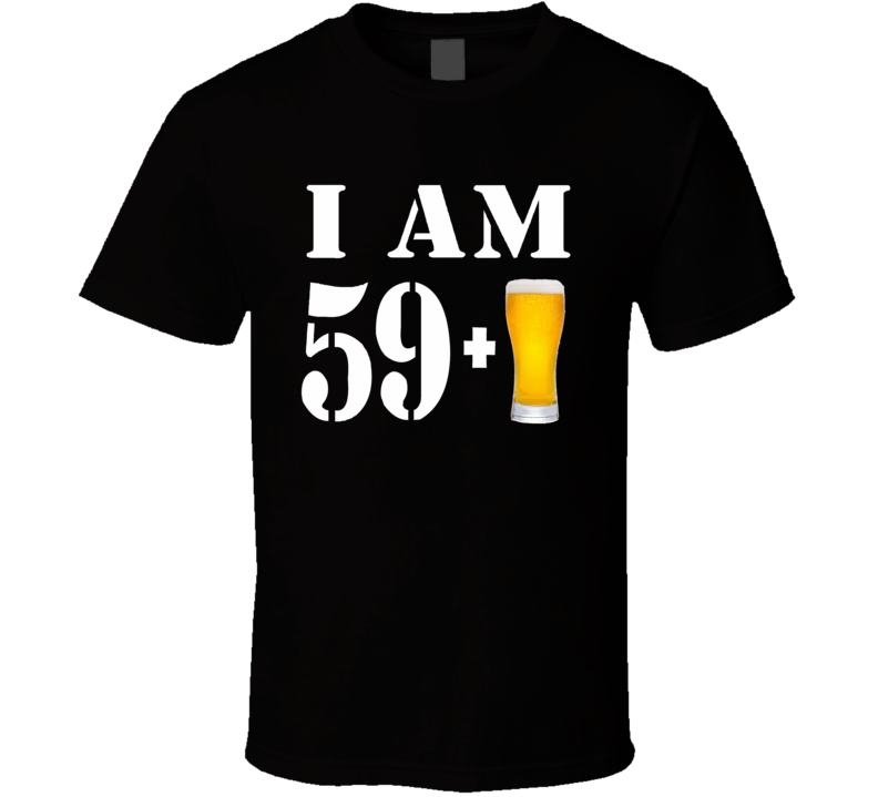 I Am 59 Plus A Beer, Not 60 T Shirt