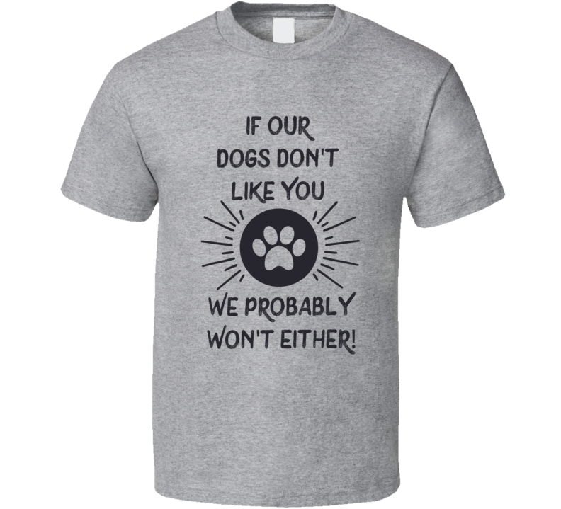 If Our Dogs Don't Like You We Probably Won't Either T Shirt