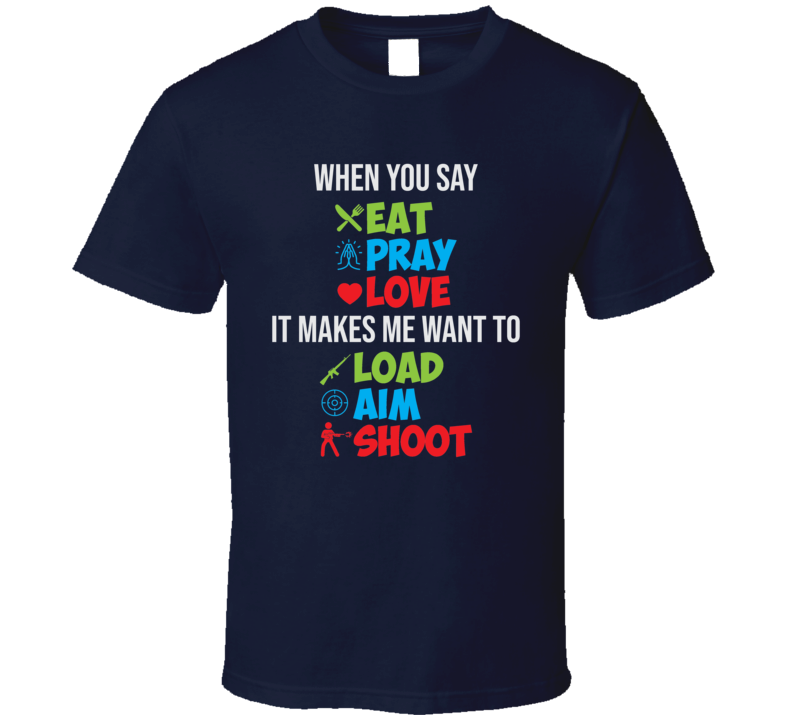 When You Say Eat Pray Love It Makes Me Want To Load Aim Shoot T Shirt