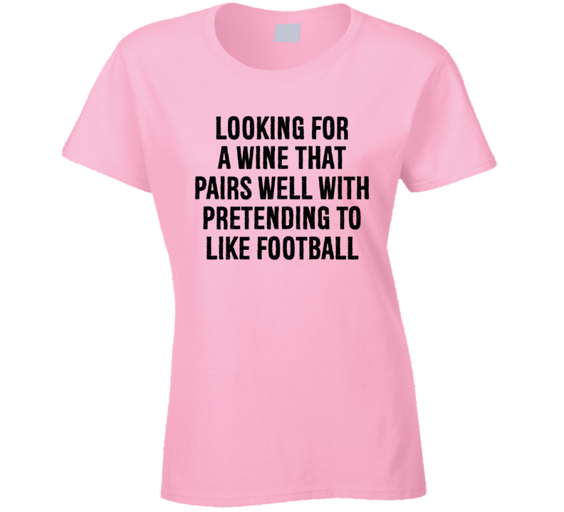 Looking For A Wine That Pairs Well With Pretending To Like Football Ladies T Shirt