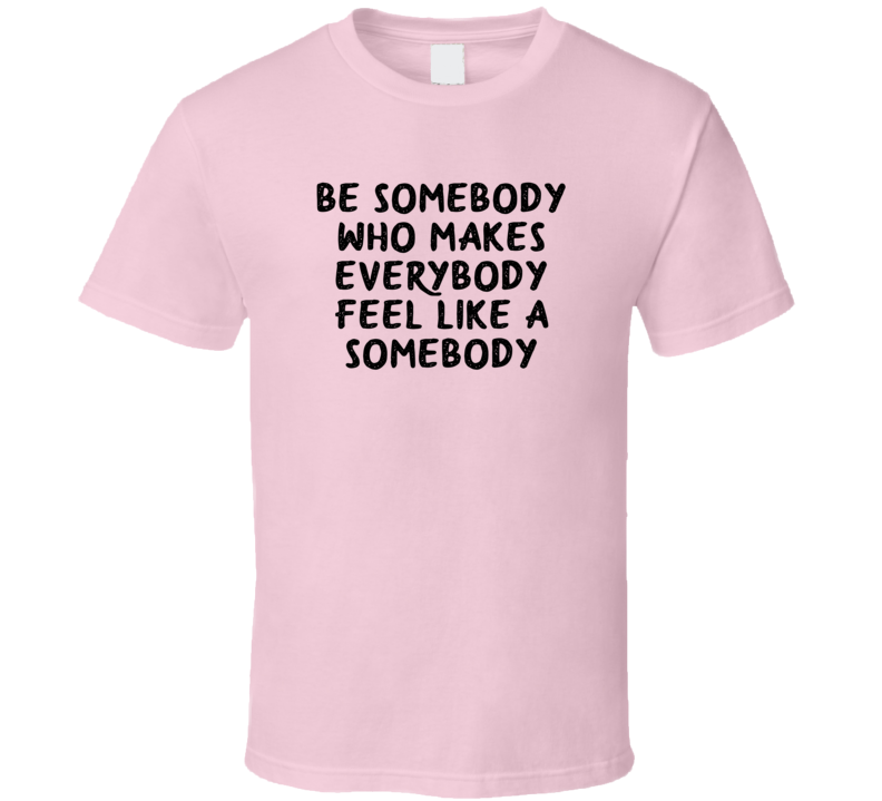 Be Somebody  Who Makes Everybody Feel Like A Somebody T Shirt