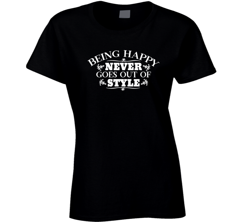 Being Happy Never Goes Out Of Style Ladies T Shirt