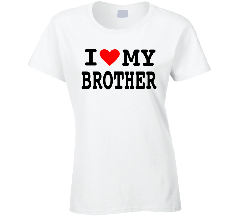 I Love My Family - Brother Ladies T Shirt