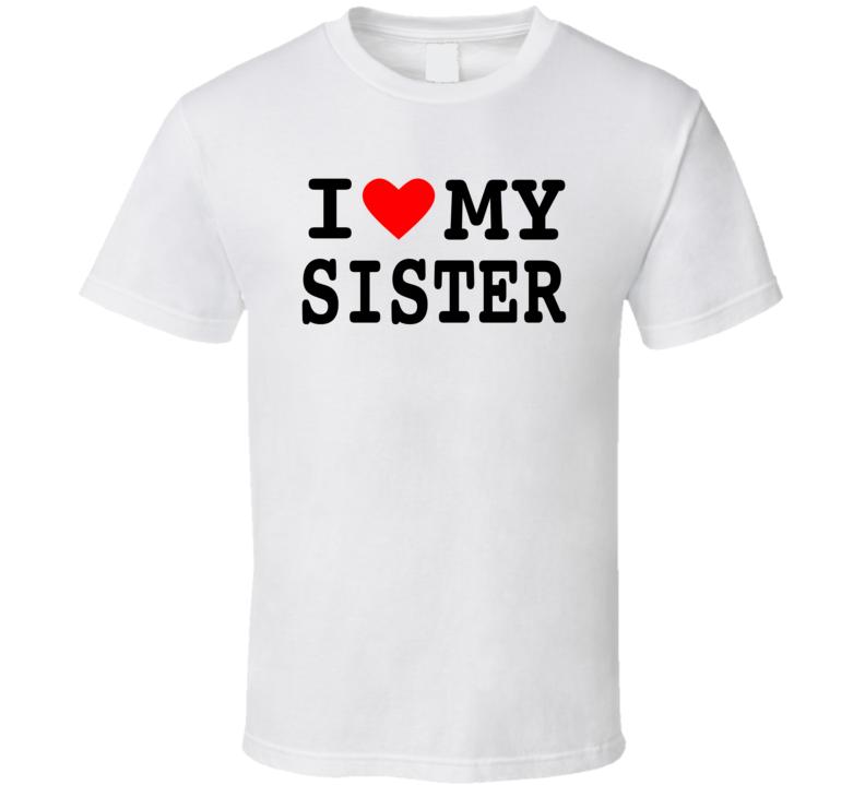 I Love My Family - Sister T Shirt