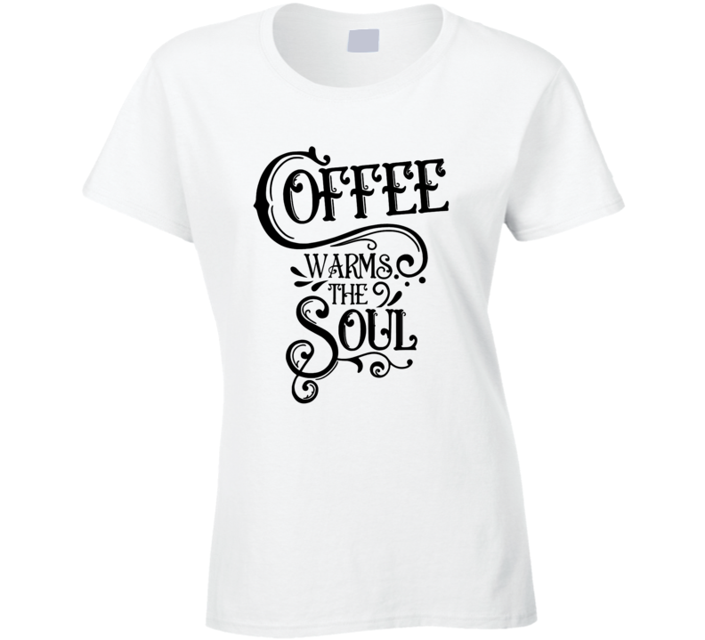 Coffee Warms The Soul Ladies T Shirt