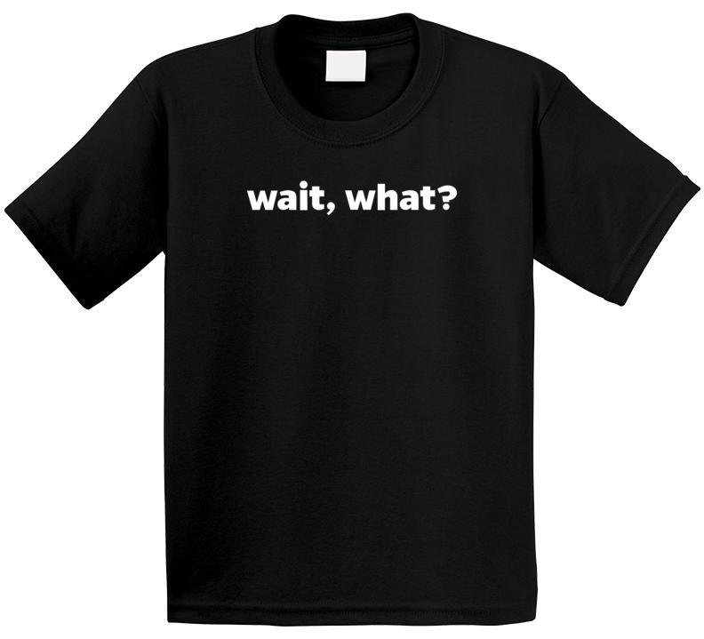 Wait, What? T Shirt