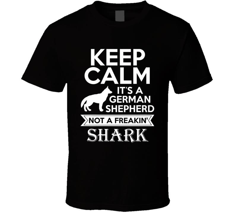 Keep Calm It's A German Shepherd Not A Freakin' Shark T Shirt