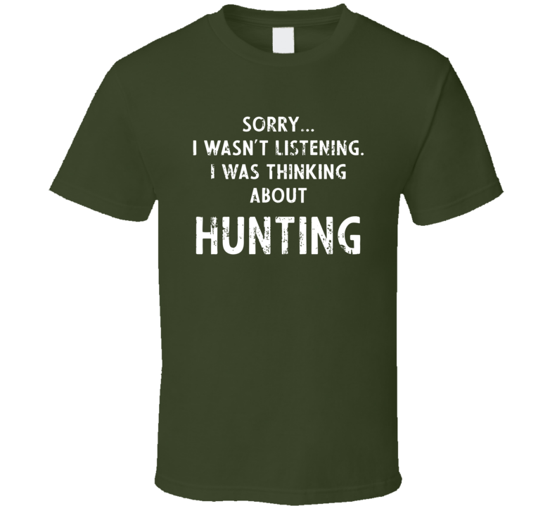 Sorry I Wasn't Listening. I Was Thinking About Hunting T Shirt