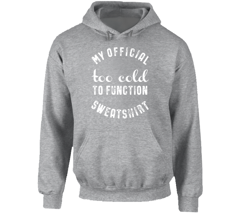 My Official Too Cold To Function Sweatshirt Hoodie
