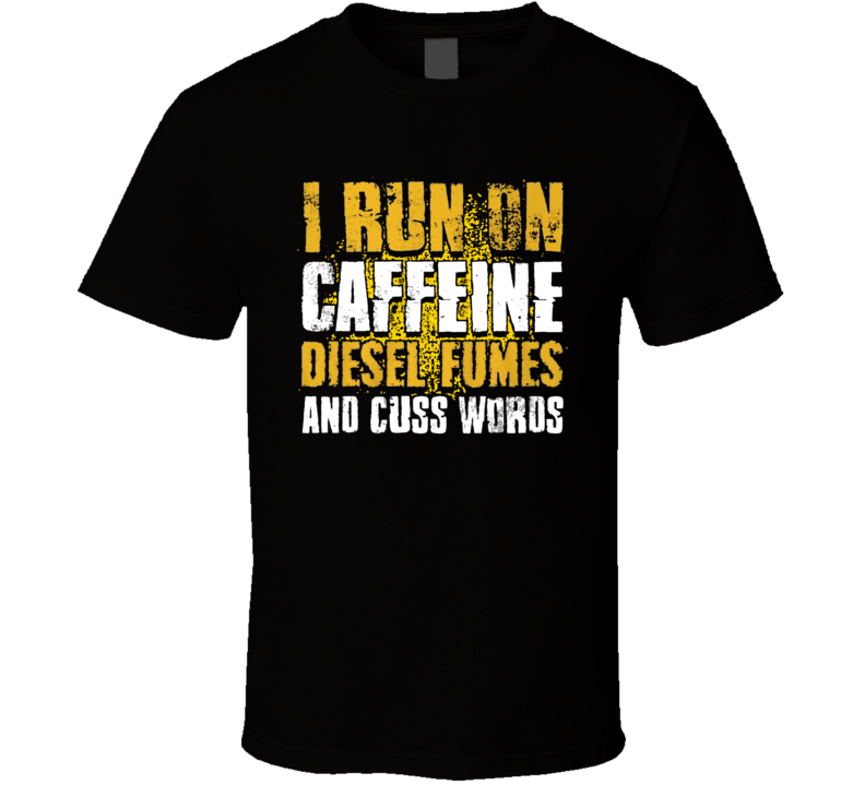 I Run On Caffeine, Diesel And Cuss Words T Shirt