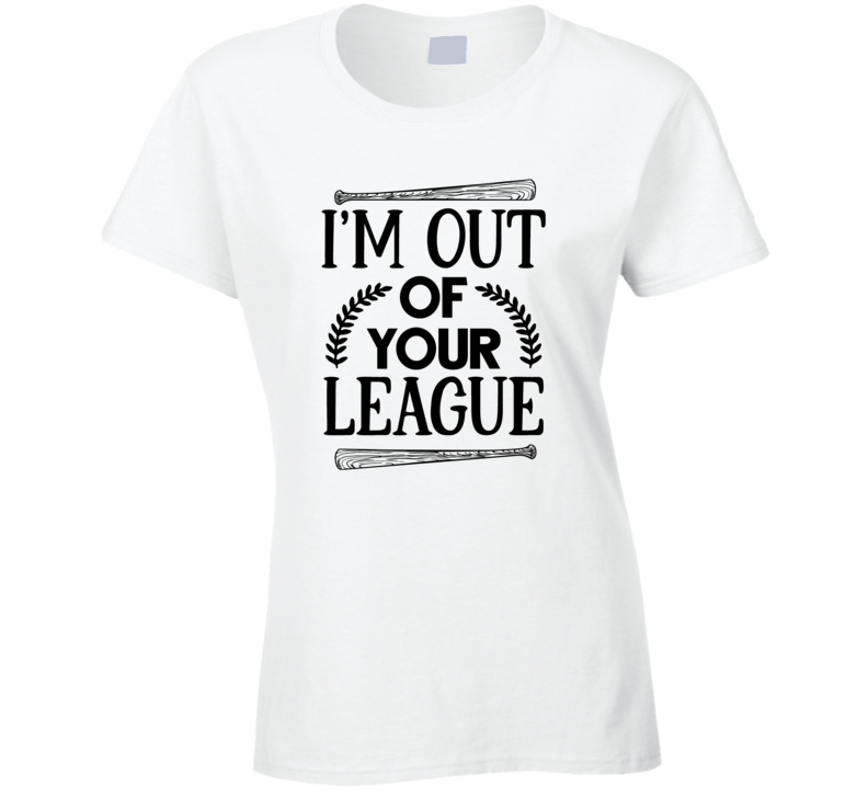 I'm Out Of Your League Ladies T Shirt