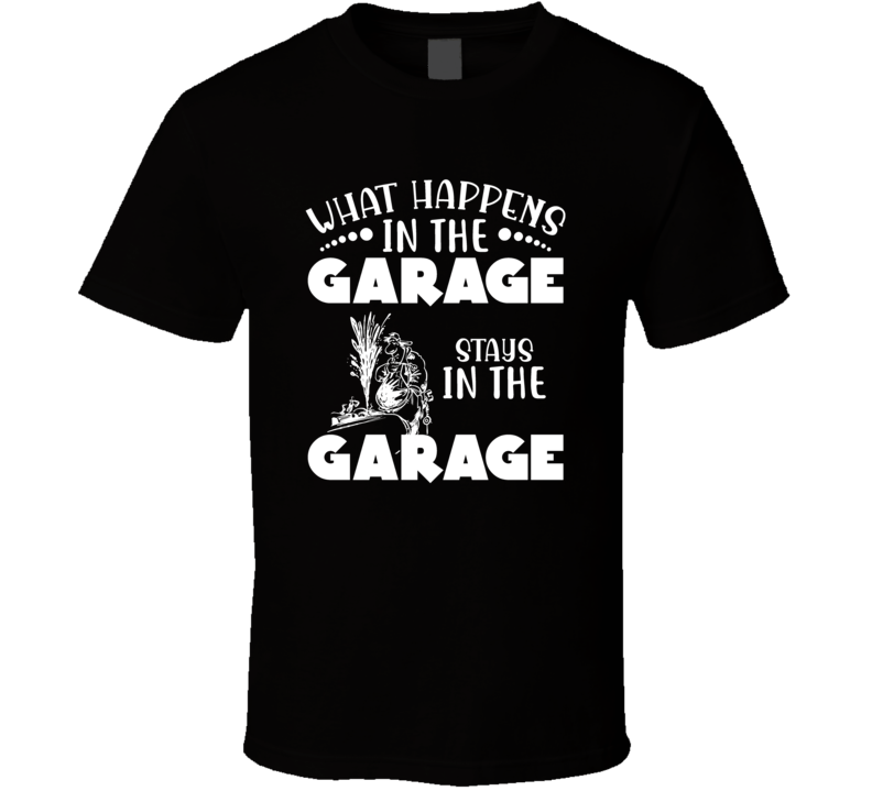 What Happens In The Garage Stays In The Garage T Shirt