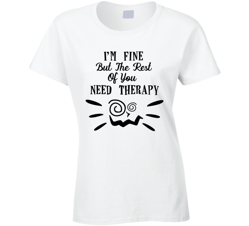 I'm Fine But The Rest Of You Need Therapy Ladies T Shirt