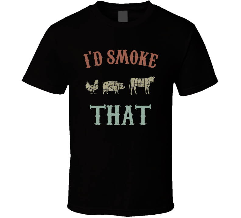 I'd Smoke That T Shirt