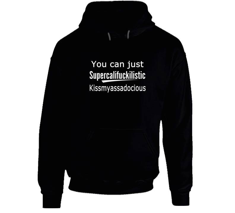 You Can Just Supercalifuckilistic Kissmyassadocious Hoodie