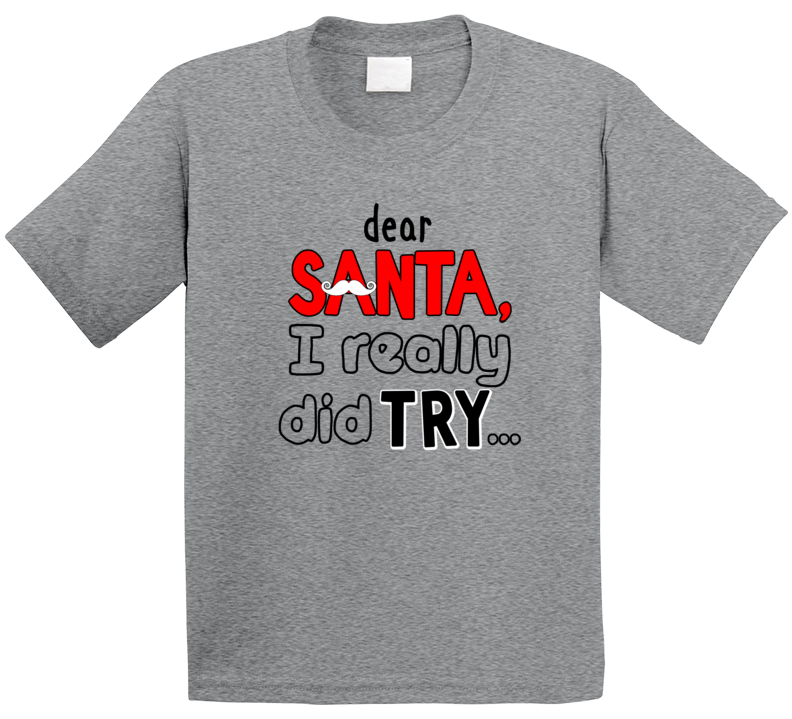 Dear Santa, I Really Did Try... T Shirt