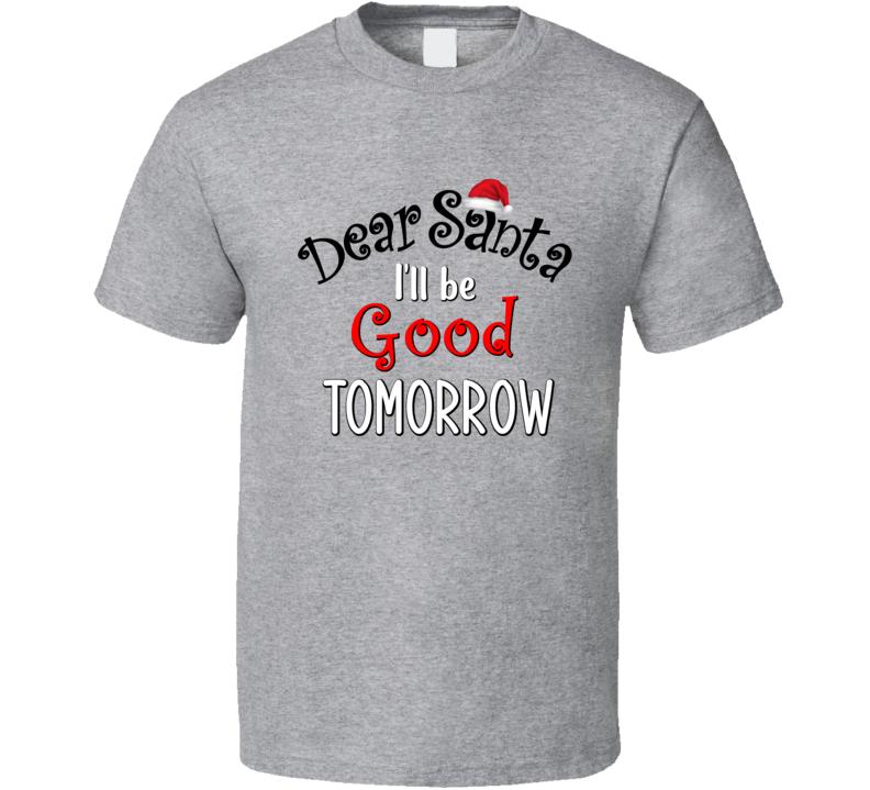 Dear Santa I'll Be Good Tomorrow T Shirt