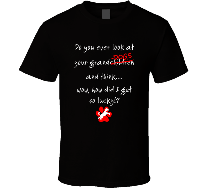 Granddogs How Did I Get So Lucky!? T Shirt