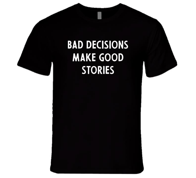 Bad Decisions Make Good Stories T Shirt