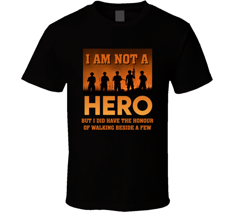 I Am Not A Hero, But I Did Have The Honour Of Walking Beside A Few T Shirt