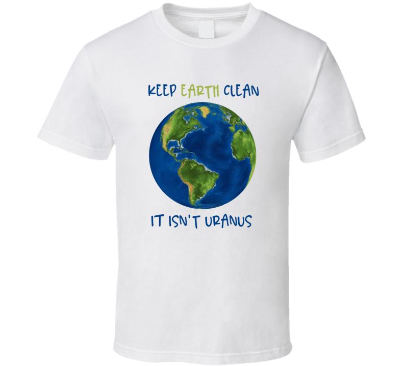 Keep Earth Clean It Isn't Uranus T Shirt